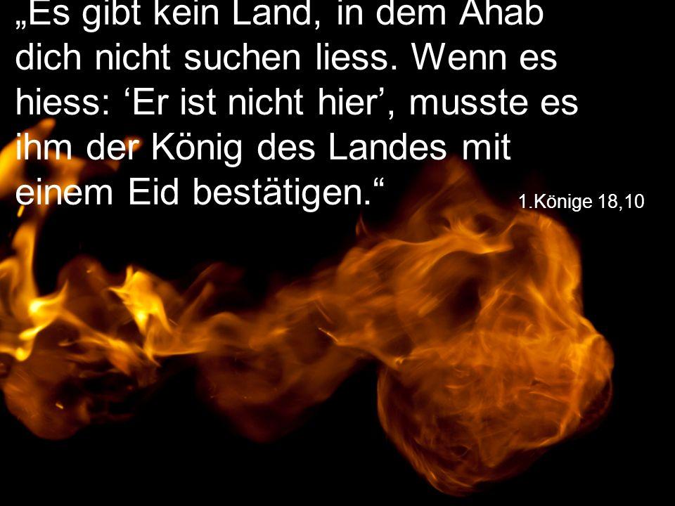 """1.Könige 18,10 """"Es gibt kein Land, in dem Ahab dich nicht suchen liess. Wenn es hiess: 'Er ist nicht hier', musste es ihm der König des Landes mit ein"""