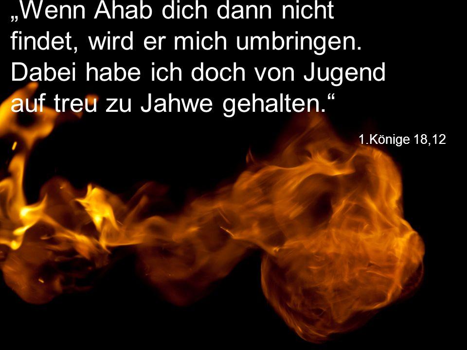 """1.Könige 18,12 """"Wenn Ahab dich dann nicht findet, wird er mich umbringen. Dabei habe ich doch von Jugend auf treu zu Jahwe gehalten."""""""