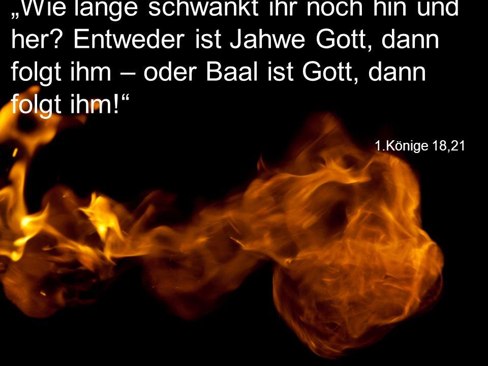 """1.Könige 18,21 """"Wie lange schwankt ihr noch hin und her? Entweder ist Jahwe Gott, dann folgt ihm – oder Baal ist Gott, dann folgt ihm!"""""""