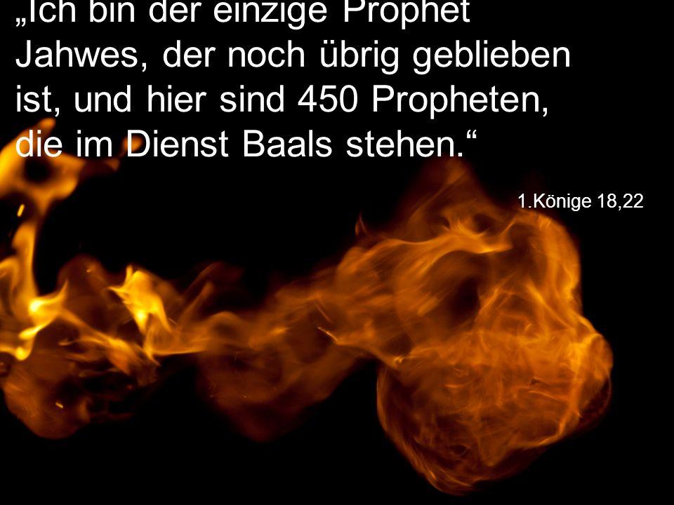 """1.Könige 18,22 """"Ich bin der einzige Prophet Jahwes, der noch übrig geblieben ist, und hier sind 450 Propheten, die im Dienst Baals stehen."""""""