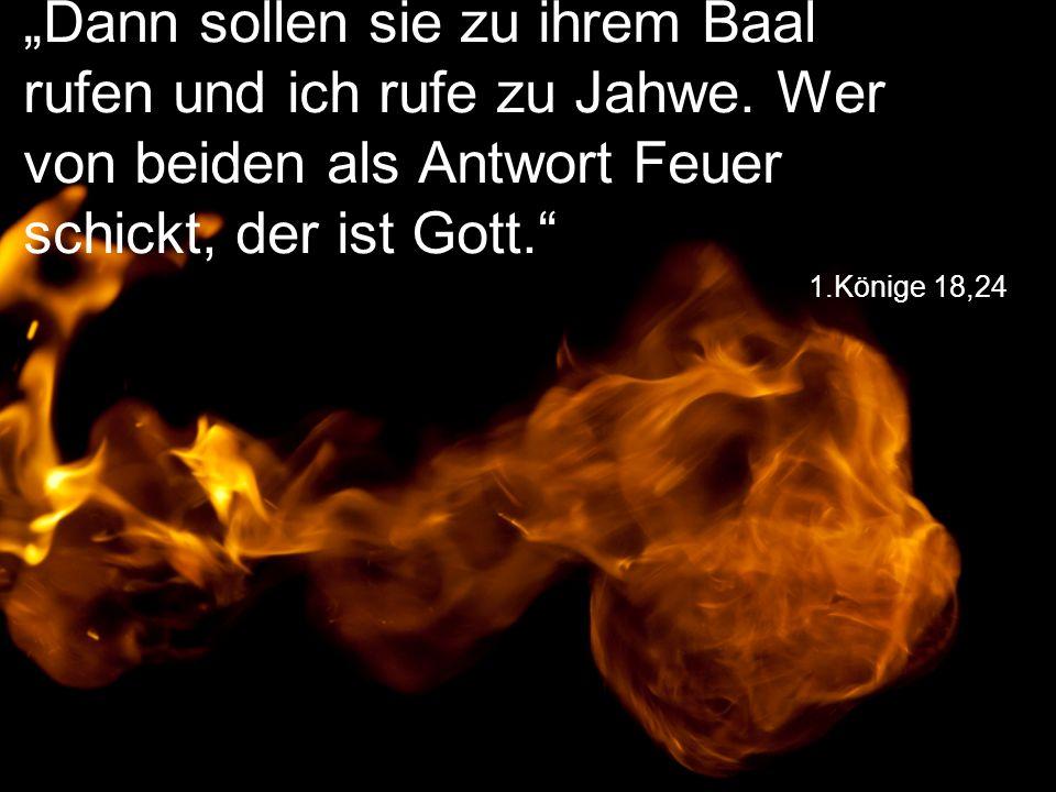 """1.Könige 18,24 """"Dann sollen sie zu ihrem Baal rufen und ich rufe zu Jahwe. Wer von beiden als Antwort Feuer schickt, der ist Gott."""""""