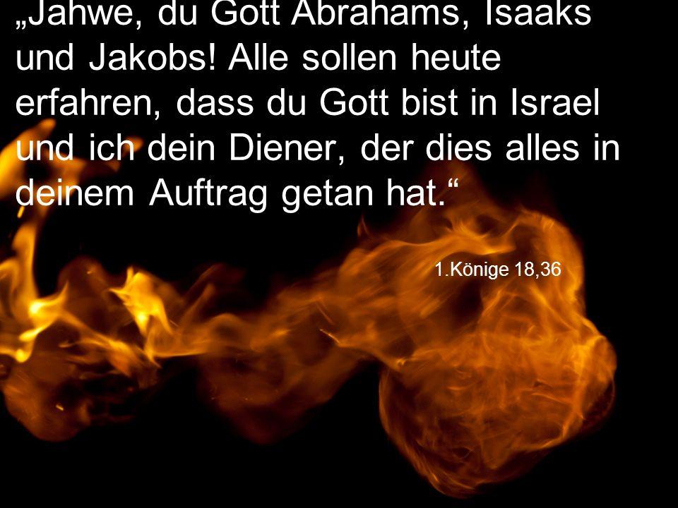 """1.Könige 18,36 """"Jahwe, du Gott Abrahams, Isaaks und Jakobs! Alle sollen heute erfahren, dass du Gott bist in Israel und ich dein Diener, der dies alle"""