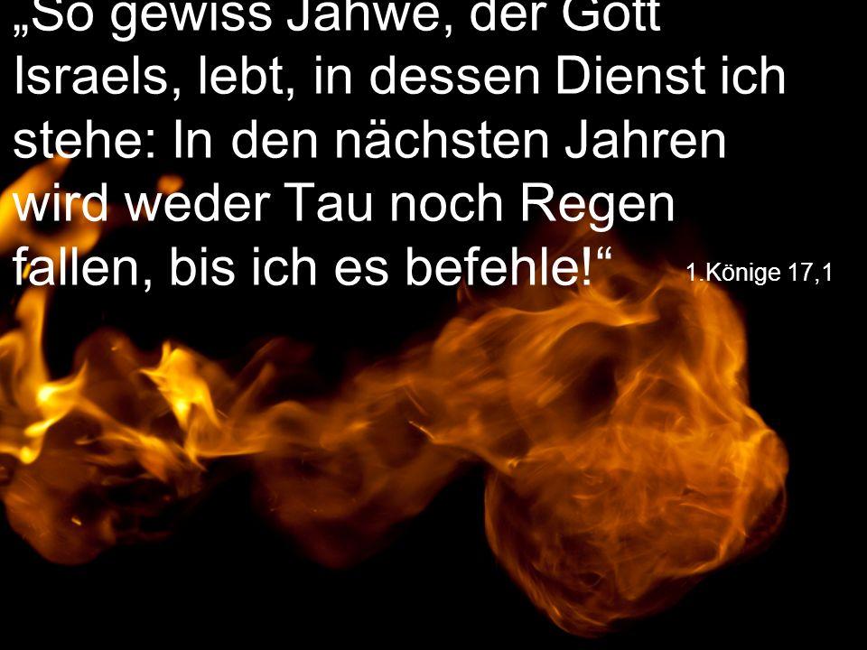 """1.Könige 17,1 """"So gewiss Jahwe, der Gott Israels, lebt, in dessen Dienst ich stehe: In den nächsten Jahren wird weder Tau noch Regen fallen, bis ich e"""