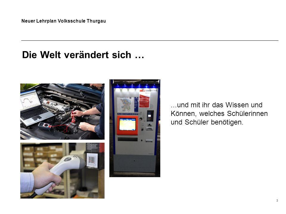 Neuer Lehrplan Volksschule Thurgau 3 Die Welt verändert sich …...und mit ihr das Wissen und Können, welches Schülerinnen und Schüler benötigen.