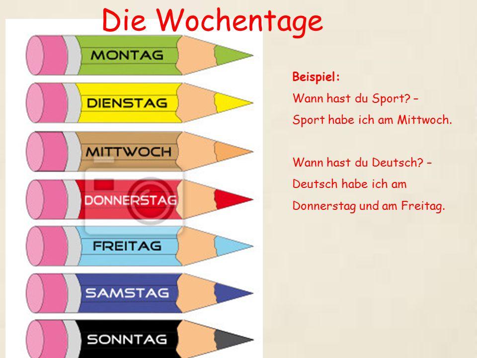 Die Wochentage Beispiel: Wann hast du Sport? – Sport habe ich am Mittwoch. Wann hast du Deutsch? – Deutsch habe ich am Donnerstag und am Freitag.