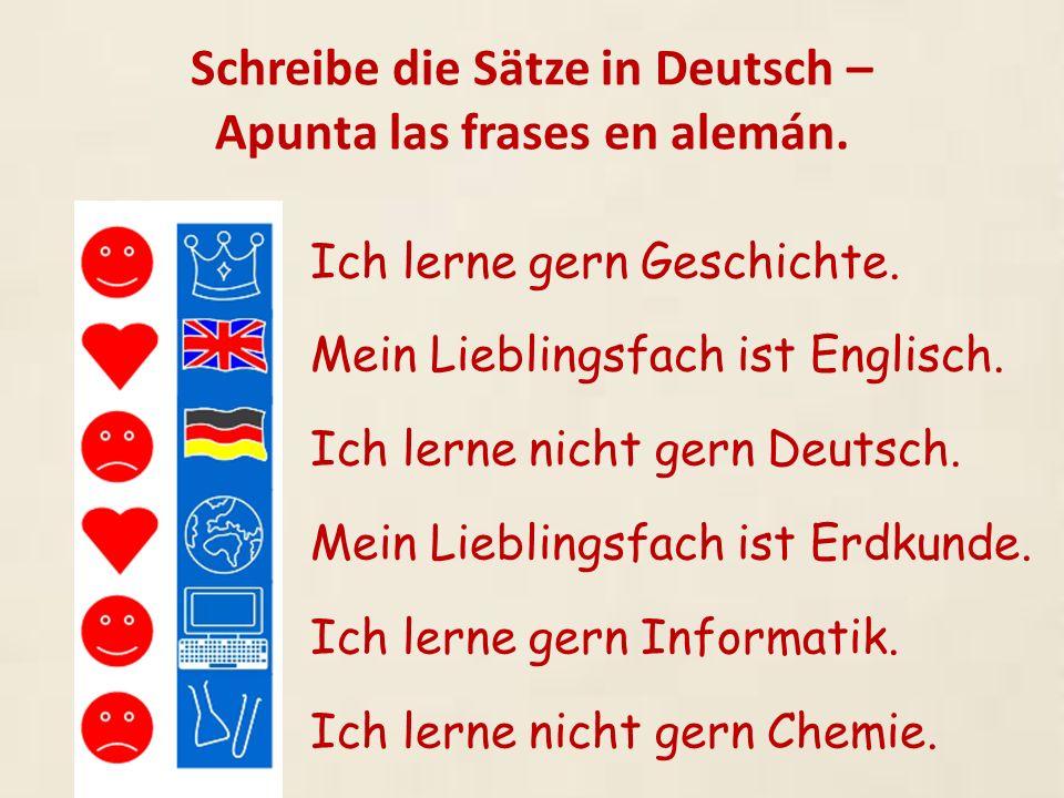 Schreibe die Sätze in Deutsch – Apunta las frases en alemán. Ich lerne gern Geschichte. Mein Lieblingsfach ist Englisch. Ich lerne nicht gern Deutsch.