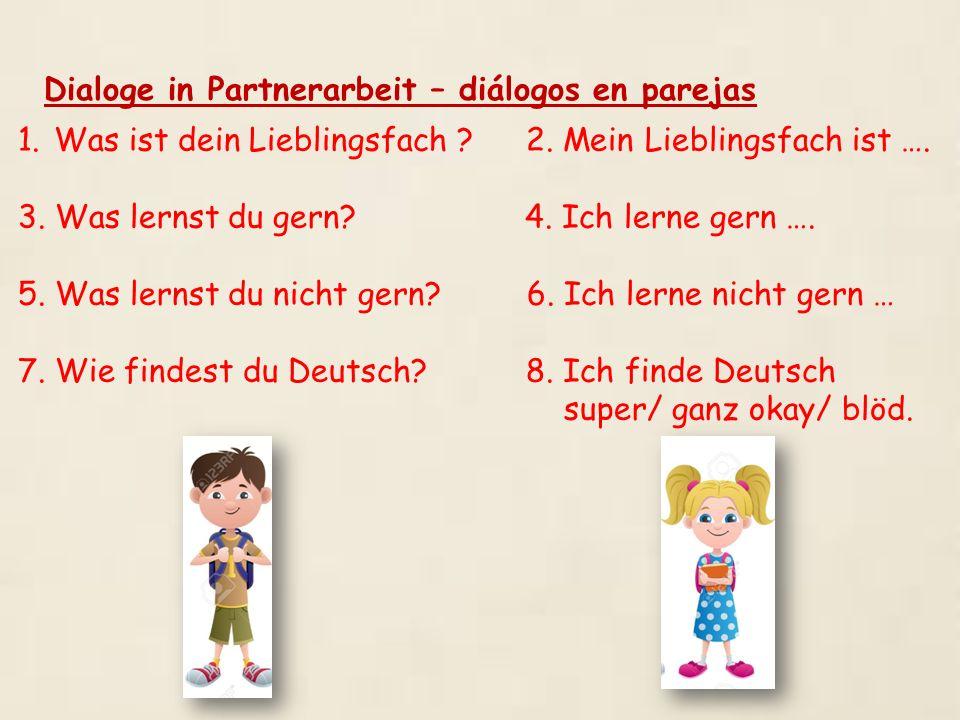 Dialoge in Partnerarbeit – diálogos en parejas 1.Was ist dein Lieblingsfach ? 2. Mein Lieblingsfach ist …. 3. Was lernst du gern? 4. Ich lerne gern ….