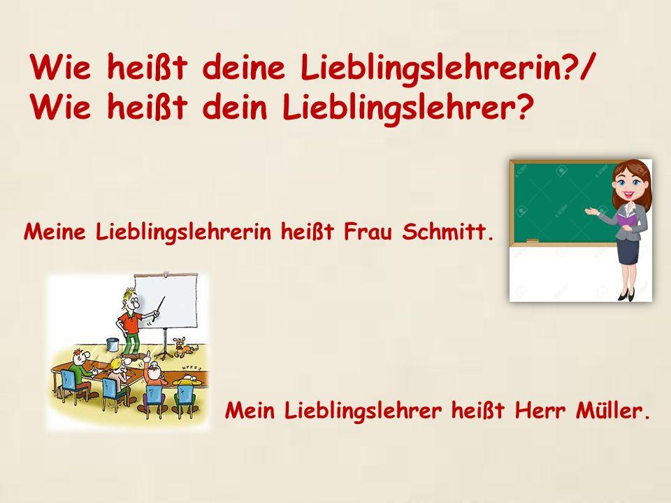 Wie heißt deine Lieblingslehrerin?/ Wie heißt dein Lieblingslehrer? Meine Lieblingslehrerin heißt Frau Schmitt. Mein Lieblingslehrer heißt Herr Müller