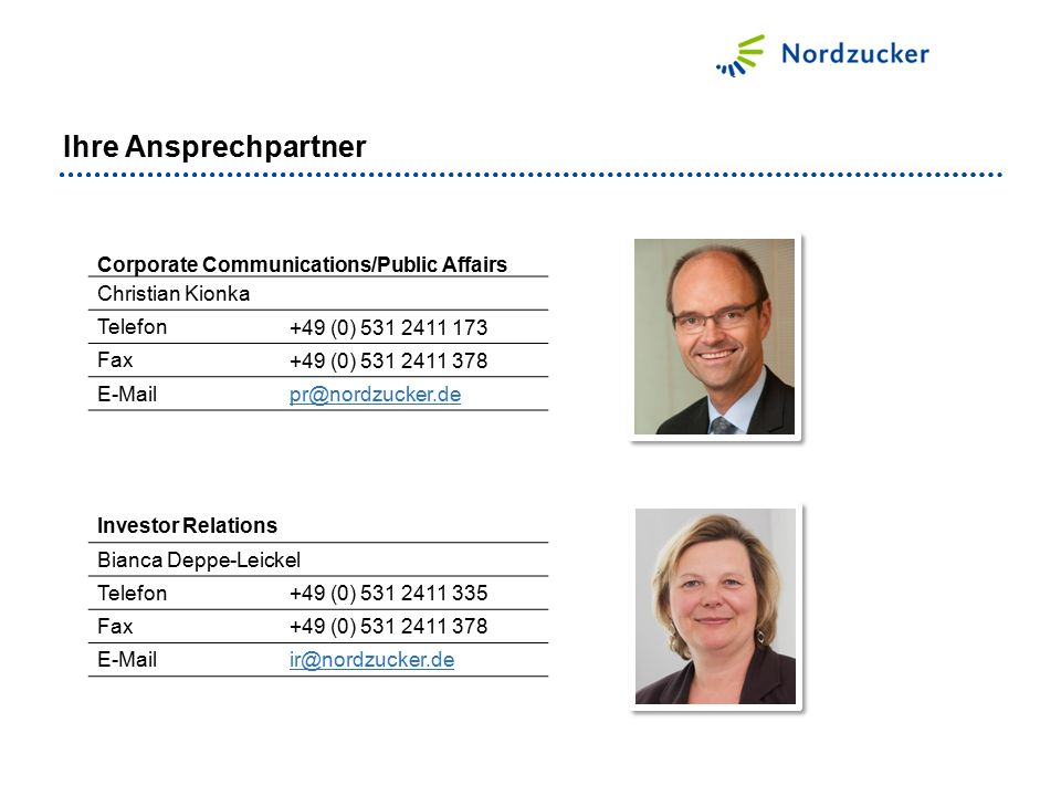 Corporate Communications/Public Affairs Christian Kionka Telefon +49 (0) 531 2411 173 Fax +49 (0) 531 2411 378 E-Mail pr@nordzucker.de Investor Relations Bianca Deppe-Leickel Telefon +49 (0) 531 2411 335 Fax +49 (0) 531 2411 378 E-Mail ir@nordzucker.de Ihre Ansprechpartner