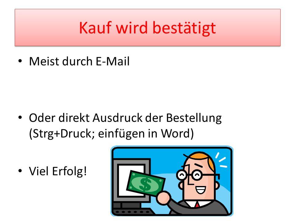 Kauf wird bestätigt Meist durch E-Mail Oder direkt Ausdruck der Bestellung (Strg+Druck; einfügen in Word) Viel Erfolg!