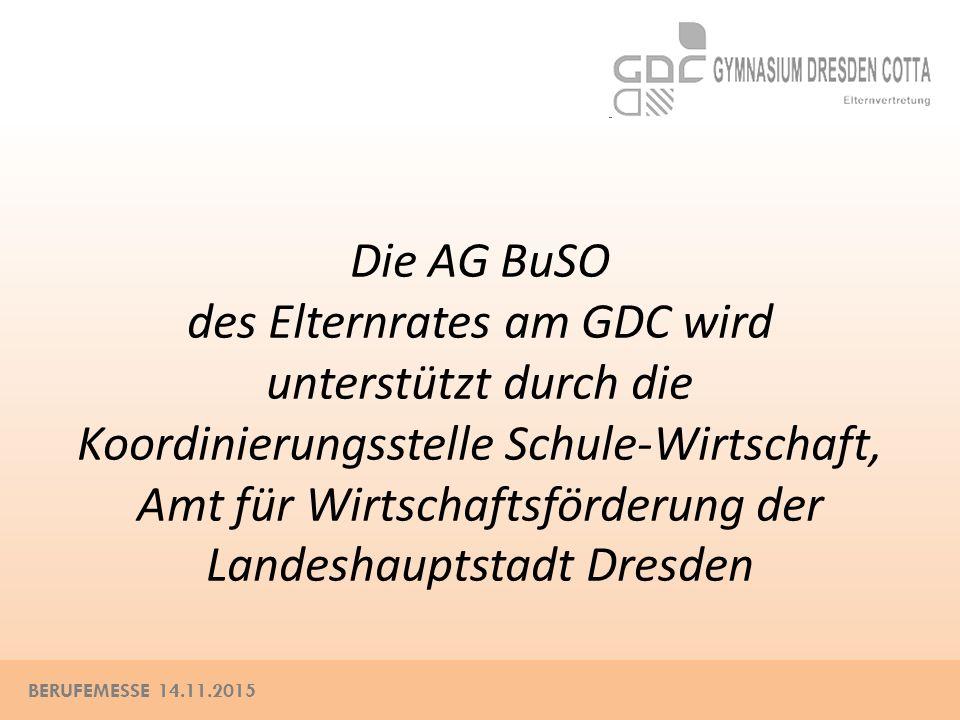 BERUFEMESSE 14.11.2015 Die AG BuSO des Elternrates am GDC wird unterstützt durch die Koordinierungsstelle Schule-Wirtschaft, Amt für Wirtschaftsförderung der Landeshauptstadt Dresden