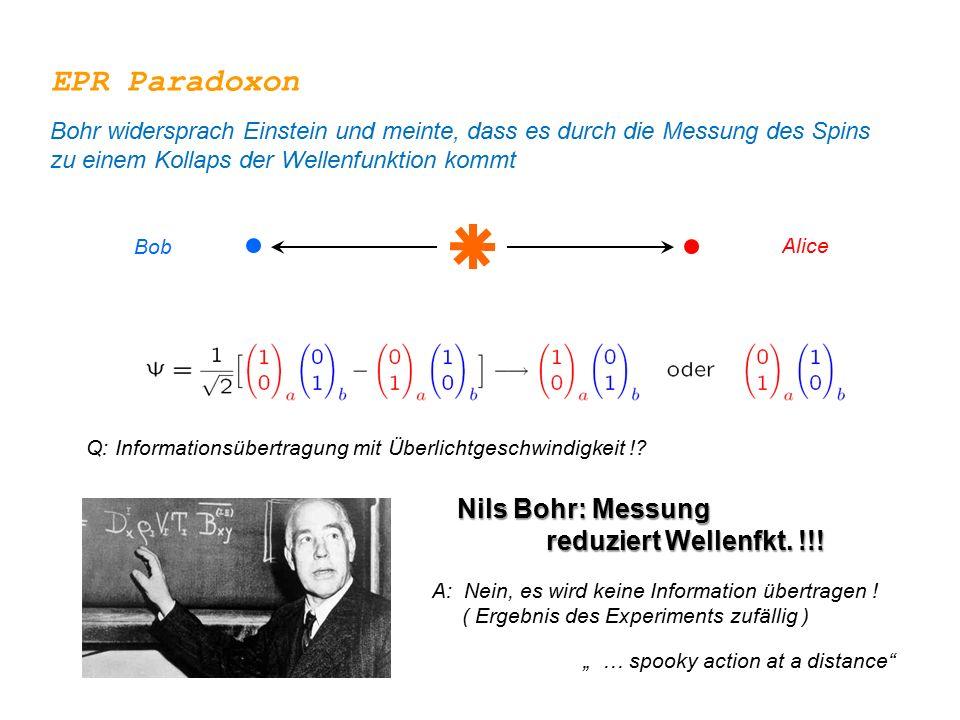 Alice Bob Q: Informationsübertragung mit Überlichtgeschwindigkeit !? A: Nein, es wird keine Information übertragen ! ( Ergebnis des Experiments zufäll