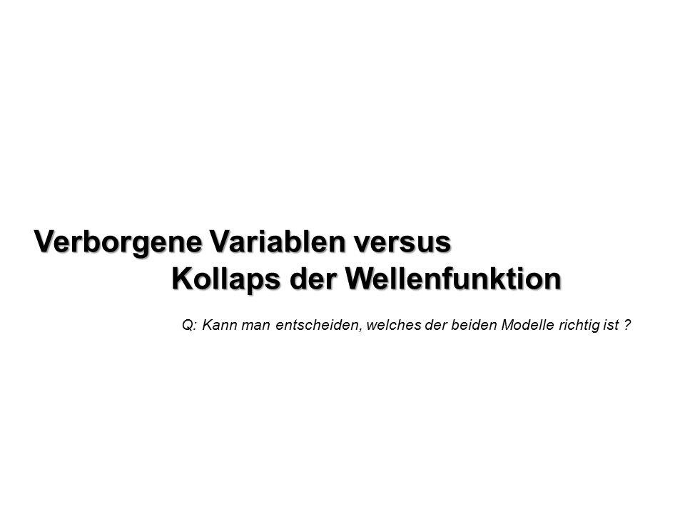 Verborgene Variablen versus Kollaps der Wellenfunktion Q: Kann man entscheiden, welches der beiden Modelle richtig ist ?