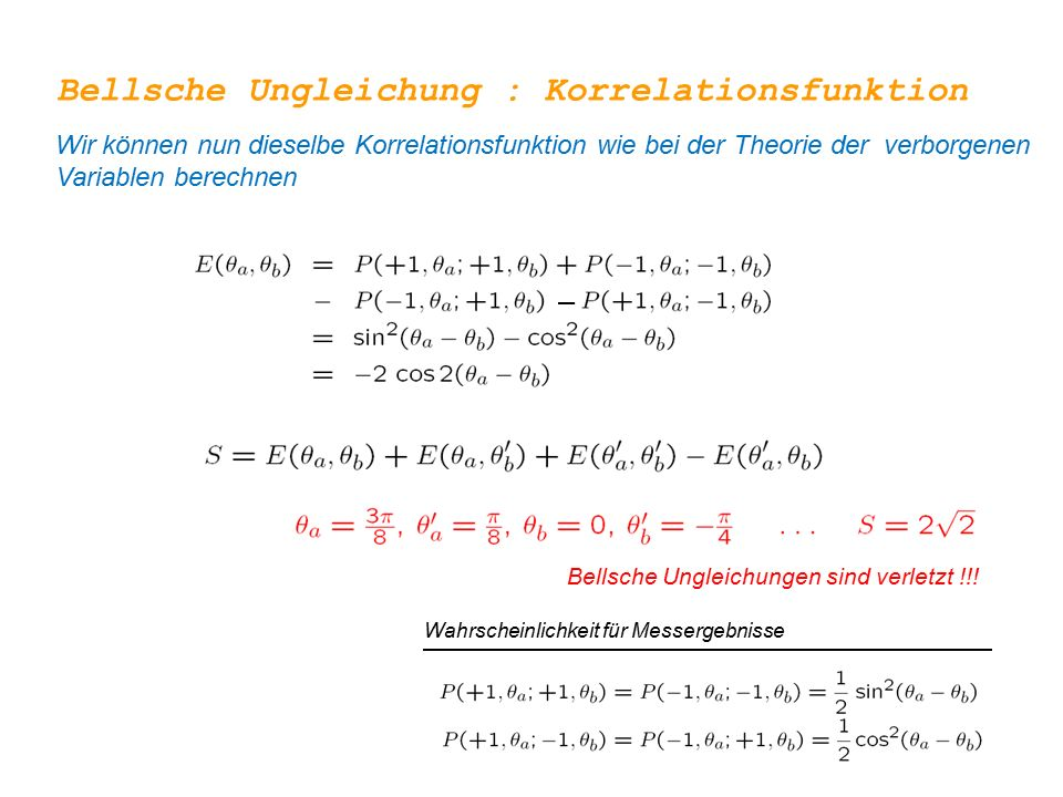 Bellsche Ungleichungen sind verletzt !!! Bellsche Ungleichung : Korrelationsfunktion Wir können nun dieselbe Korrelationsfunktion wie bei der Theorie