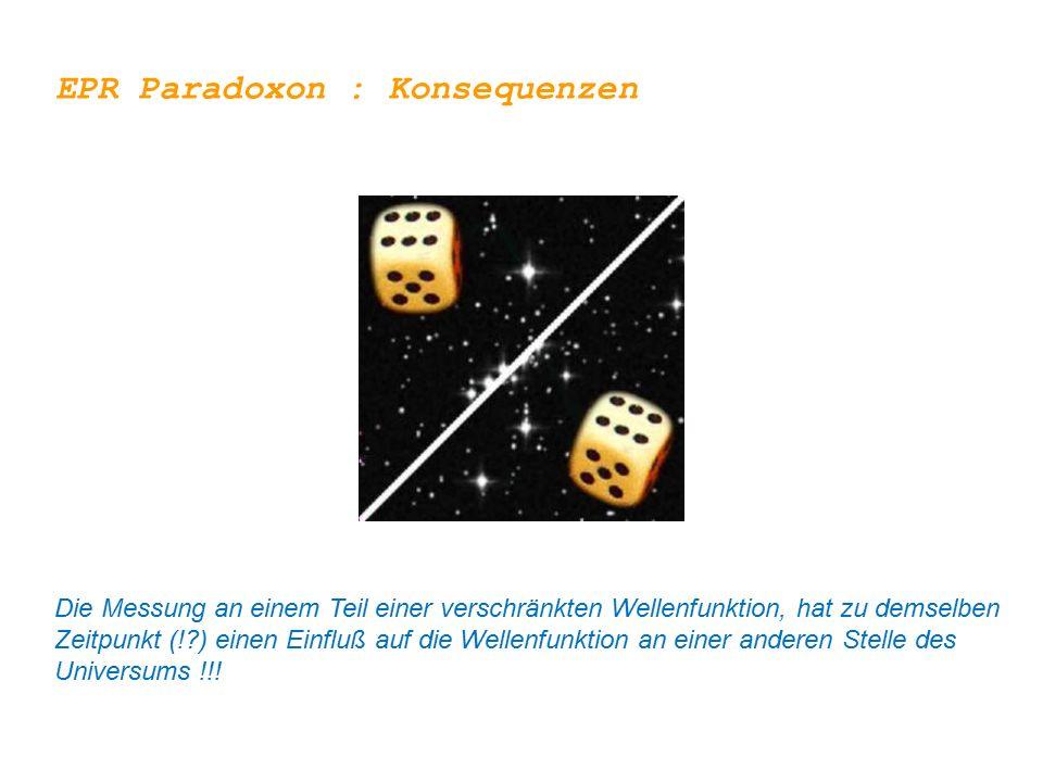 EPR Paradoxon : Konsequenzen Die Messung an einem Teil einer verschränkten Wellenfunktion, hat zu demselben Zeitpunkt (!?) einen Einfluß auf die Welle
