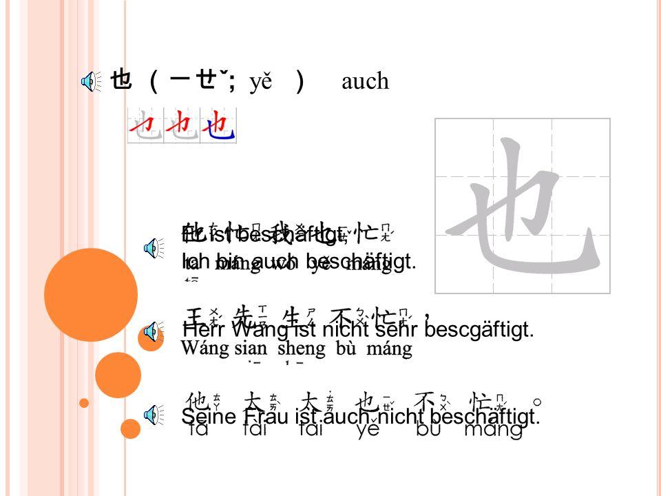 不 (ㄅㄨˋ ; bù ) Nein, nicht Nicht beschäftigt, oder nicht zu tun haben Nicht sehr beschäftigt Ich bin nichr sehr beschäftigt.