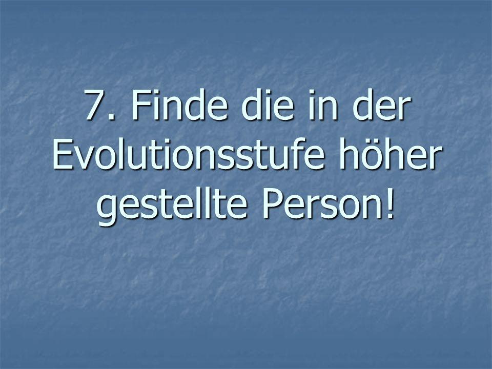7. Finde die in der Evolutionsstufe höher gestellte Person!