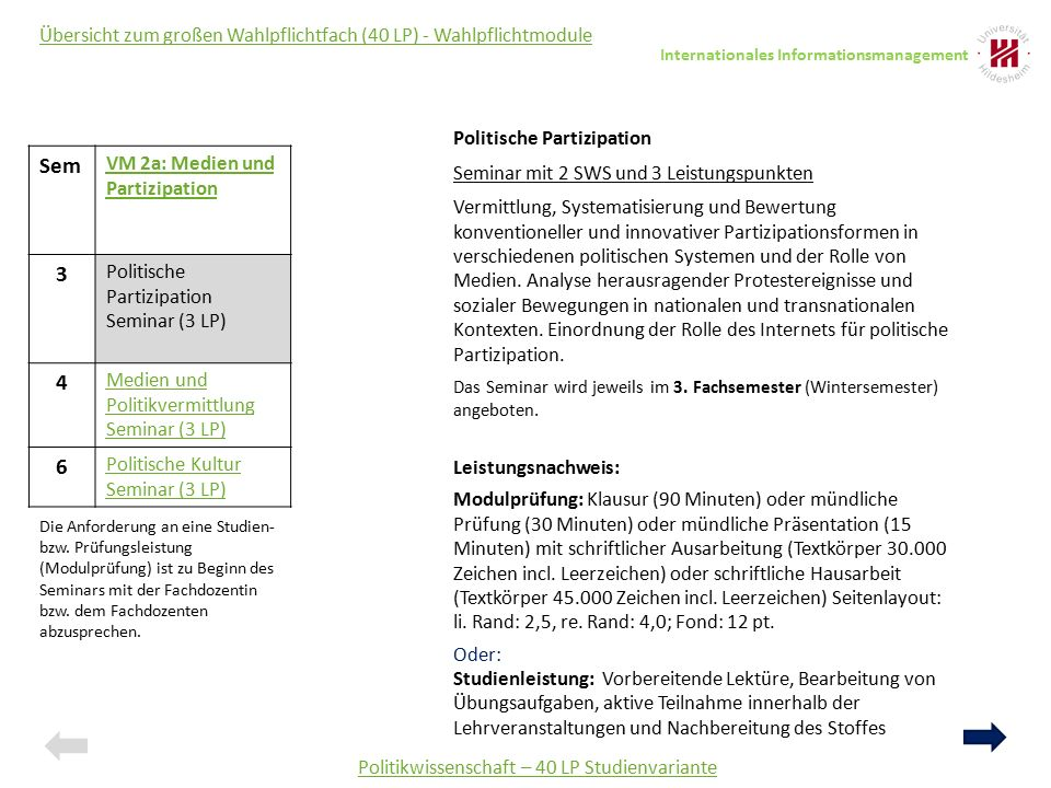 Politikwissenschaft – 40 LP Studienvariante Übersicht zum großen Wahlpflichtfach (40 LP) - Wahlpflichtmodule Sem VM 2a: Medien und Partizipation 3 Politische Partizipation Seminar (3 LP) 4 Medien und Politikvermittlung Seminar (3 LP) 6 Politische Kultur Seminar (3 LP) Politische Partizipation Seminar mit 2 SWS und 3 Leistungspunkten Vermittlung, Systematisierung und Bewertung konventioneller und innovativer Partizipationsformen in verschiedenen politischen Systemen und der Rolle von Medien.