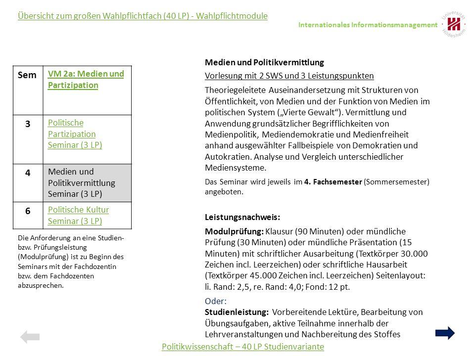 """Politikwissenschaft – 40 LP Studienvariante Übersicht zum großen Wahlpflichtfach (40 LP) - Wahlpflichtmodule Sem VM 2a: Medien und Partizipation 3 Politische Partizipation Seminar (3 LP) 4 Medien und Politikvermittlung Seminar (3 LP) 6 Politische Kultur Seminar (3 LP) Medien und Politikvermittlung Vorlesung mit 2 SWS und 3 Leistungspunkten Theoriegeleitete Auseinandersetzung mit Strukturen von Öffentlichkeit, von Medien und der Funktion von Medien im politischen System (""""Vierte Gewalt )."""