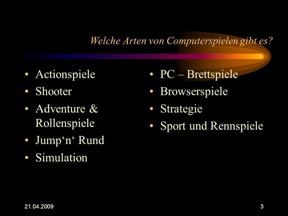 21.04.20093 Welche Arten von Computerspielen gibt es? Actionspiele Shooter Adventure & Rollenspiele Jump'n' Rund Simulation PC – Brettspiele Browsersp