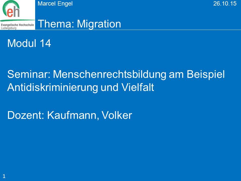 Marcel Engel 26.10.15 Thema: Migration Modul 14 Seminar: Menschenrechtsbildung am Beispiel Antidiskriminierung und Vielfalt Dozent: Kaufmann, Volker 1