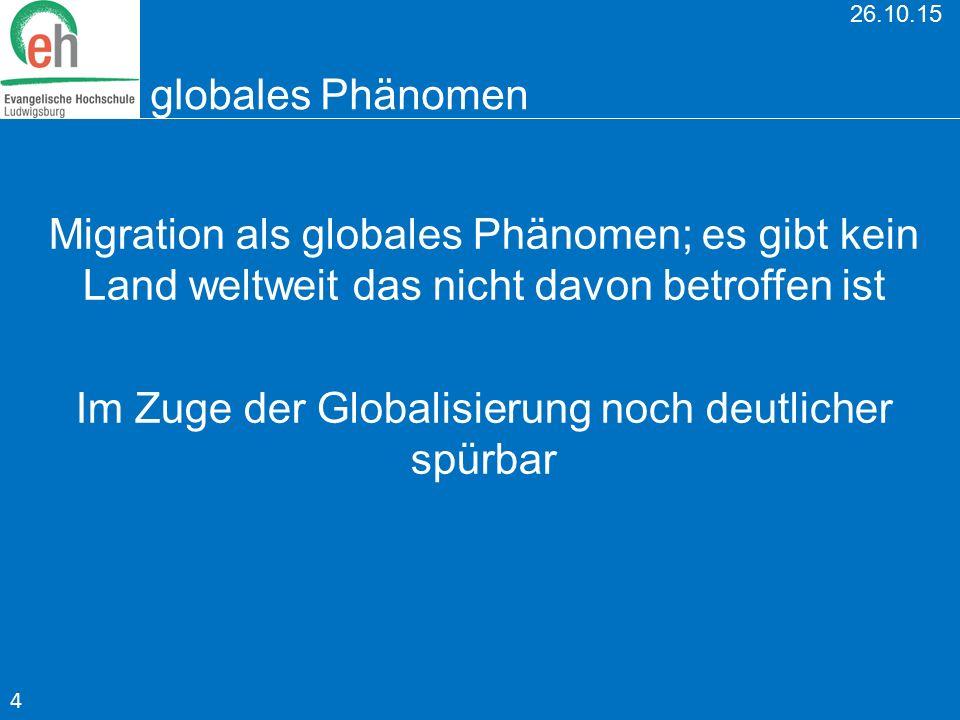 26.10.15 globales Phänomen Migration als globales Phänomen; es gibt kein Land weltweit das nicht davon betroffen ist Im Zuge der Globalisierung noch d