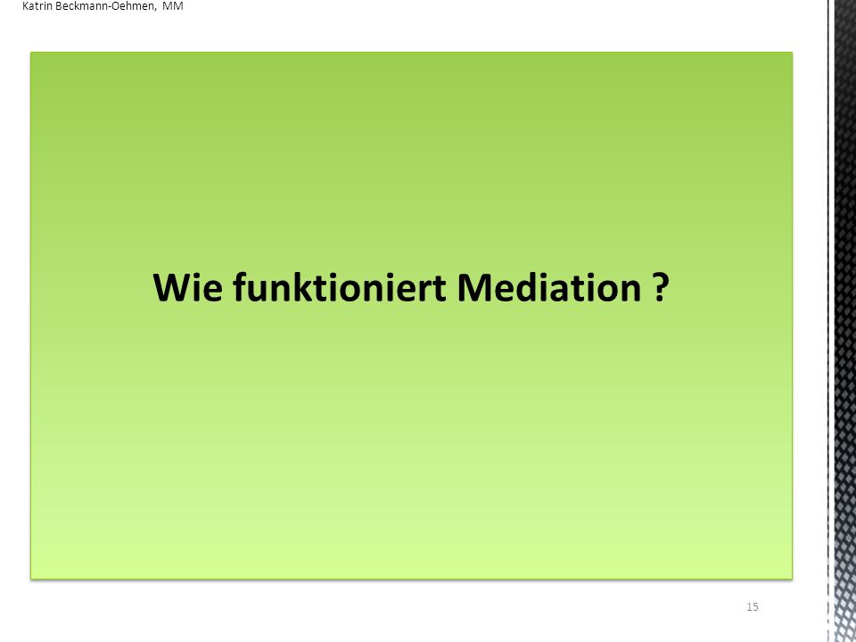 Wie funktioniert Mediation ? Katrin Beckmann-Oehmen, MM 15