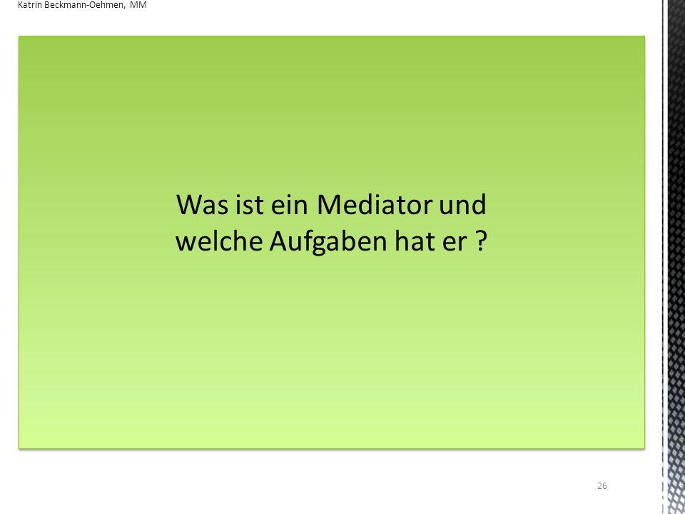 Was ist ein Mediator und welche Aufgaben hat er ? Was ist ein Mediator und welche Aufgaben hat er ? Katrin Beckmann-Oehmen, MM 26