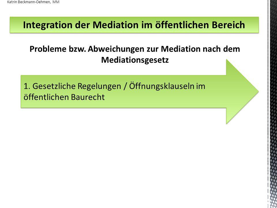 Integration der Mediation im öffentlichen Bereich Probleme bzw. Abweichungen zur Mediation nach dem Mediationsgesetz Katrin Beckmann-Oehmen, MM 1. Ges
