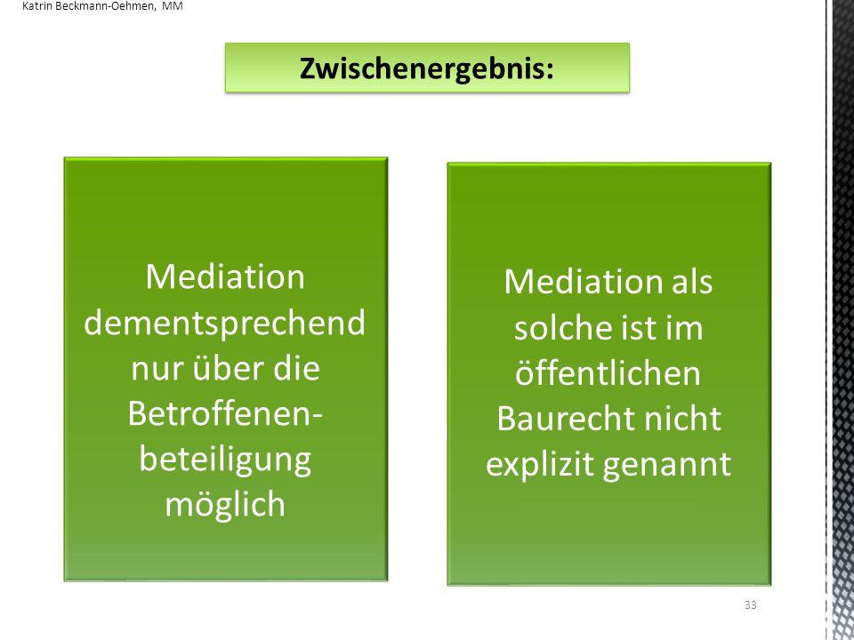 33 Zwischenergebnis: Mediation als solche ist im öffentlichen Baurecht nicht explizit genannt Mediation dementsprechend nur über die Betroffenen- beteiligung möglich Katrin Beckmann-Oehmen, MM