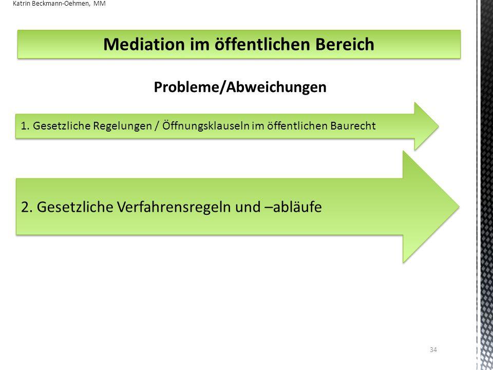 34 Mediation im öffentlichen Bereich Probleme/Abweichungen 2. Gesetzliche Verfahrensregeln und –abläufe Katrin Beckmann-Oehmen, MM 1. Gesetzliche Rege