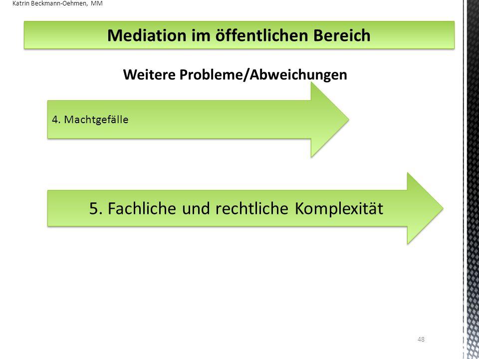 48 4. Machtgefälle Weitere Probleme/Abweichungen Mediation im öffentlichen Bereich 5. Fachliche und rechtliche Komplexität Katrin Beckmann-Oehmen, MM