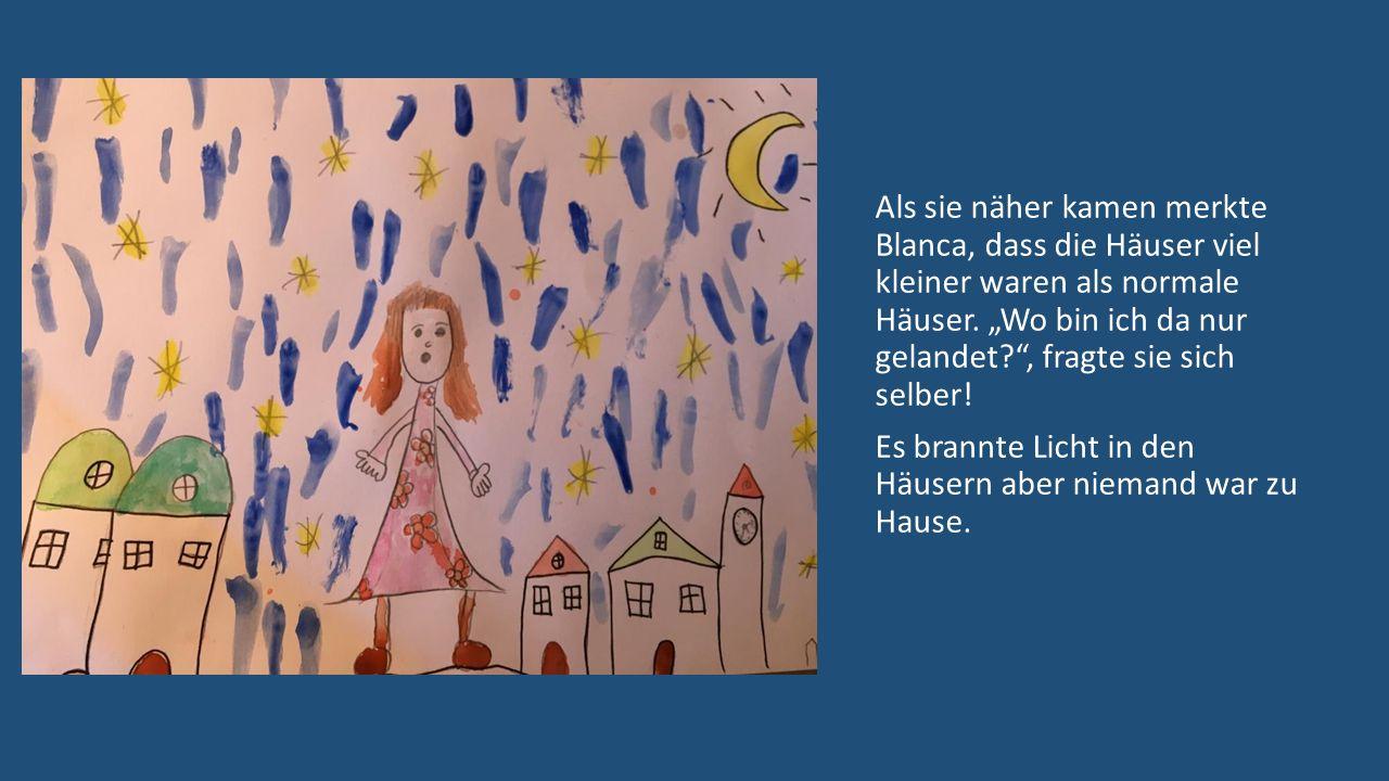 Als sie näher kamen merkte Blanca, dass die Häuser viel kleiner waren als normale Häuser.