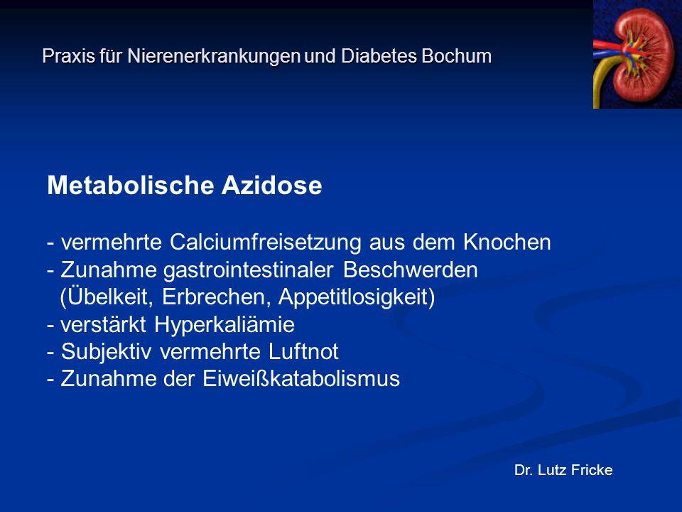 Praxis für Nierenerkrankungen und Diabetes Bochum Dr. Lutz Fricke Metabolische Azidose - vermehrte Calciumfreisetzung aus dem Knochen - Zunahme gastro