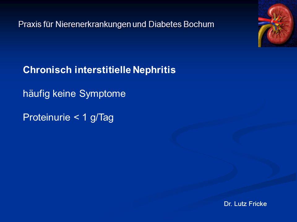 Praxis für Nierenerkrankungen und Diabetes Bochum Dr. Lutz Fricke Chronisch interstitielle Nephritis häufig keine Symptome Proteinurie < 1 g/Tag
