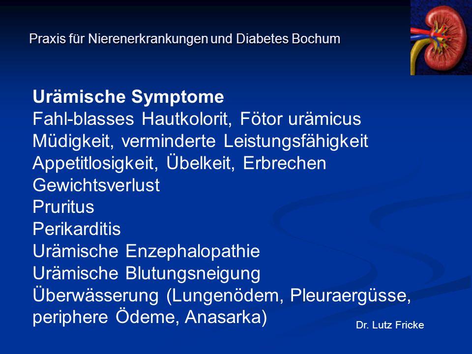 Praxis für Nierenerkrankungen und Diabetes Bochum Dr. Lutz Fricke Urämische Symptome Fahl-blasses Hautkolorit, Fötor urämicus Müdigkeit, verminderte L