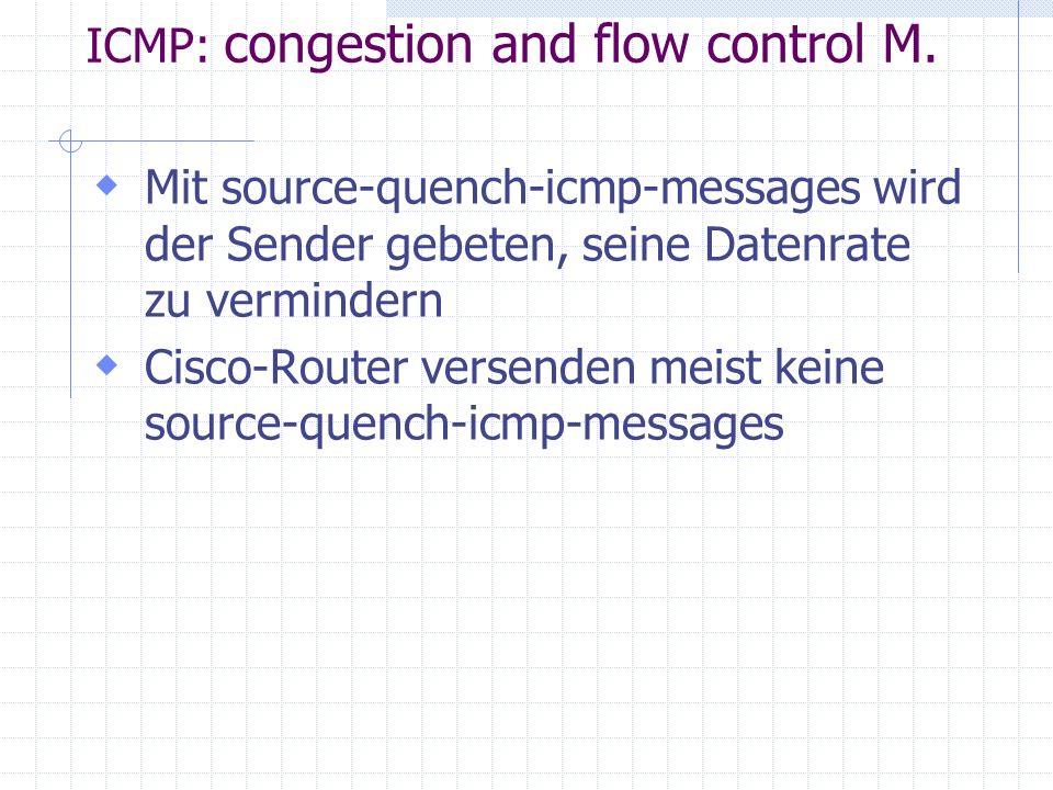  Mit source-quench-icmp-messages wird der Sender gebeten, seine Datenrate zu vermindern  Cisco-Router versenden meist keine source-quench-icmp-messages ICMP: congestion and flow control M.
