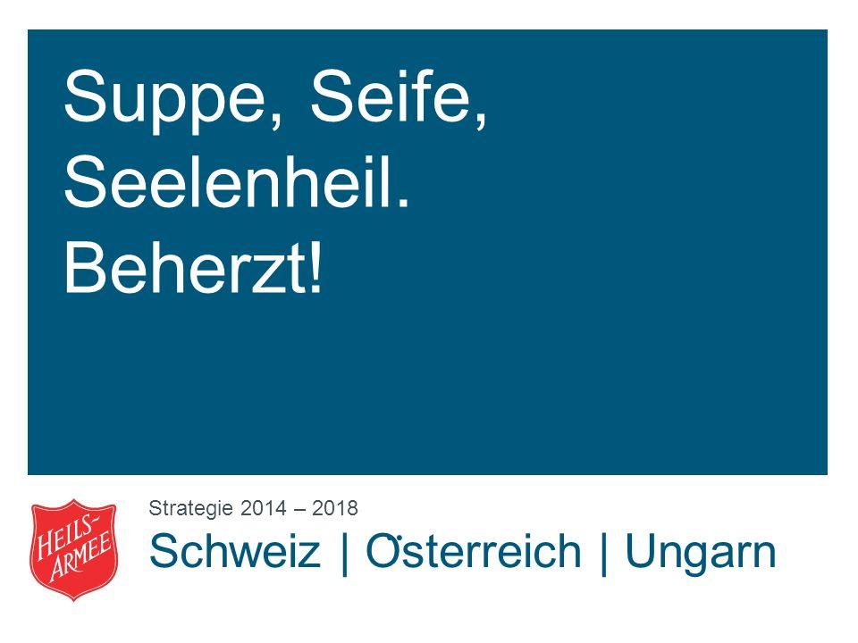 Suppe, Seife, Seelenheil. Beherzt! Strategie 2014 – 2018 Schweiz | O ̈ sterreich | Ungarn
