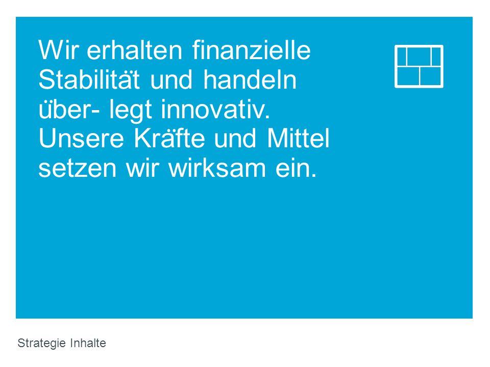 Wir erhalten finanzielle Stabilita ̈ t und handeln u ̈ ber- legt innovativ. Unsere Kra ̈ fte und Mittel setzen wir wirksam ein. Strategie Inhalte