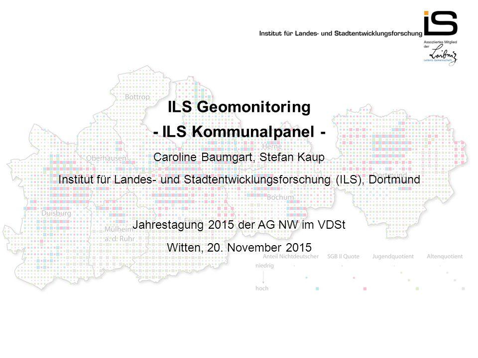ILS Geomonitoring - ILS Kommunalpanel - Caroline Baumgart, Stefan Kaup Institut für Landes- und Stadtentwicklungsforschung (ILS), Dortmund Jahrestagung 2015 der AG NW im VDSt Witten, 20.