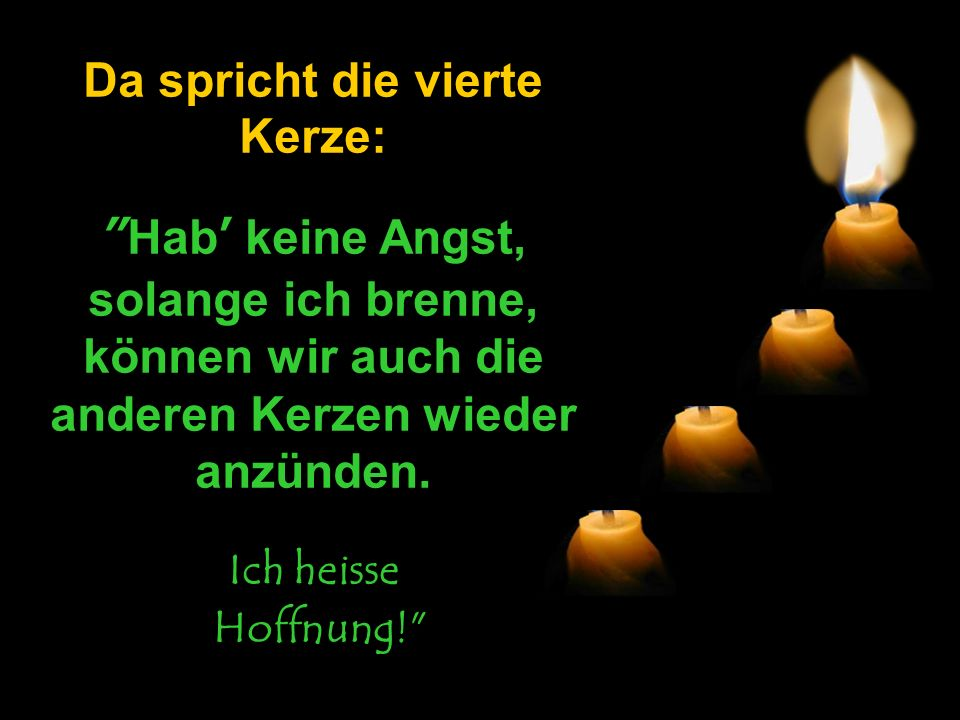 Da spricht die vierte Kerze: Hab' keine Angst, solange ich brenne, können wir auch die anderen Kerzen wieder anzünden.