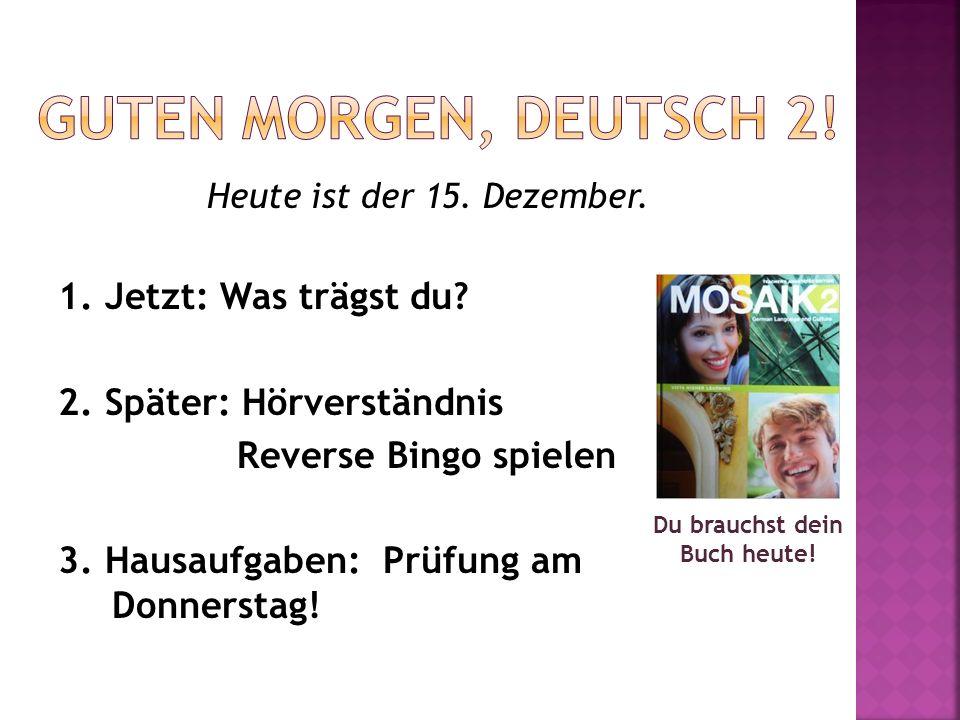 Heute ist der 15. Dezember. 1. Jetzt: Was trägst du? 2. Später: Hörverständnis Reverse Bingo spielen 3. Hausaufgaben: Prüfung am Donnerstag! Du brauch