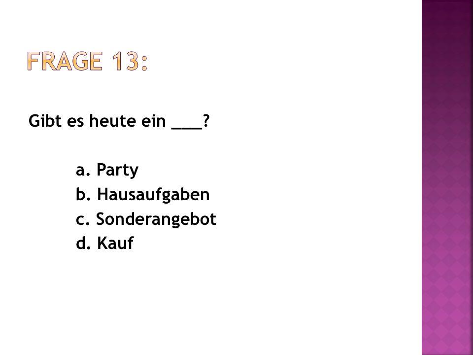 Gibt es heute ein ___? a. Party b. Hausaufgaben c. Sonderangebot d. Kauf