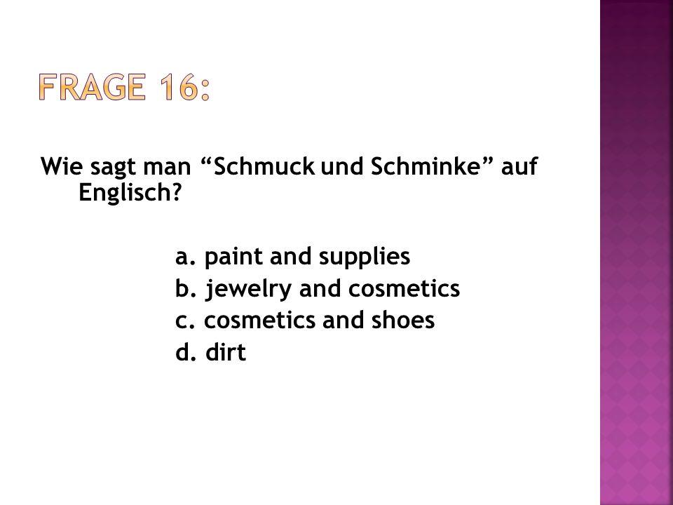"Wie sagt man ""Schmuck und Schminke"" auf Englisch? a. paint and supplies b. jewelry and cosmetics c. cosmetics and shoes d. dirt"