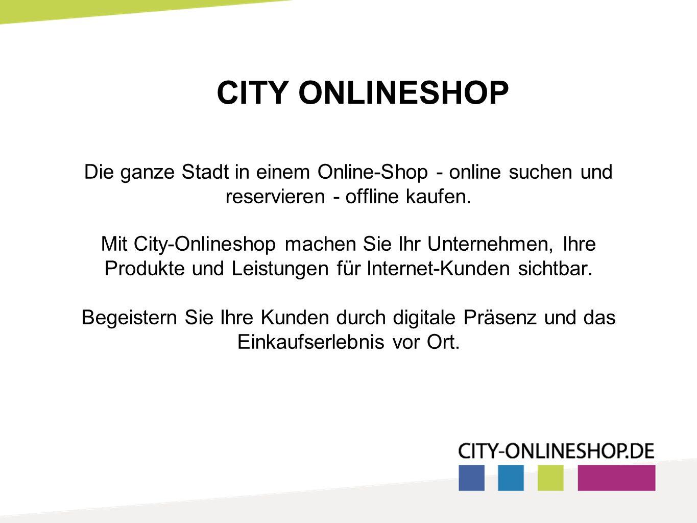 CITY ONLINESHOP Die ganze Stadt in einem Online-Shop - online suchen und reservieren - offline kaufen. Mit City-Onlineshop machen Sie Ihr Unternehmen,