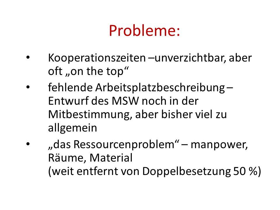 """Probleme: Kooperationszeiten –unverzichtbar, aber oft """"on the top fehlende Arbeitsplatzbeschreibung – Entwurf des MSW noch in der Mitbestimmung, aber bisher viel zu allgemein """"das Ressourcenproblem – manpower, Räume, Material (weit entfernt von Doppelbesetzung 50 %)"""