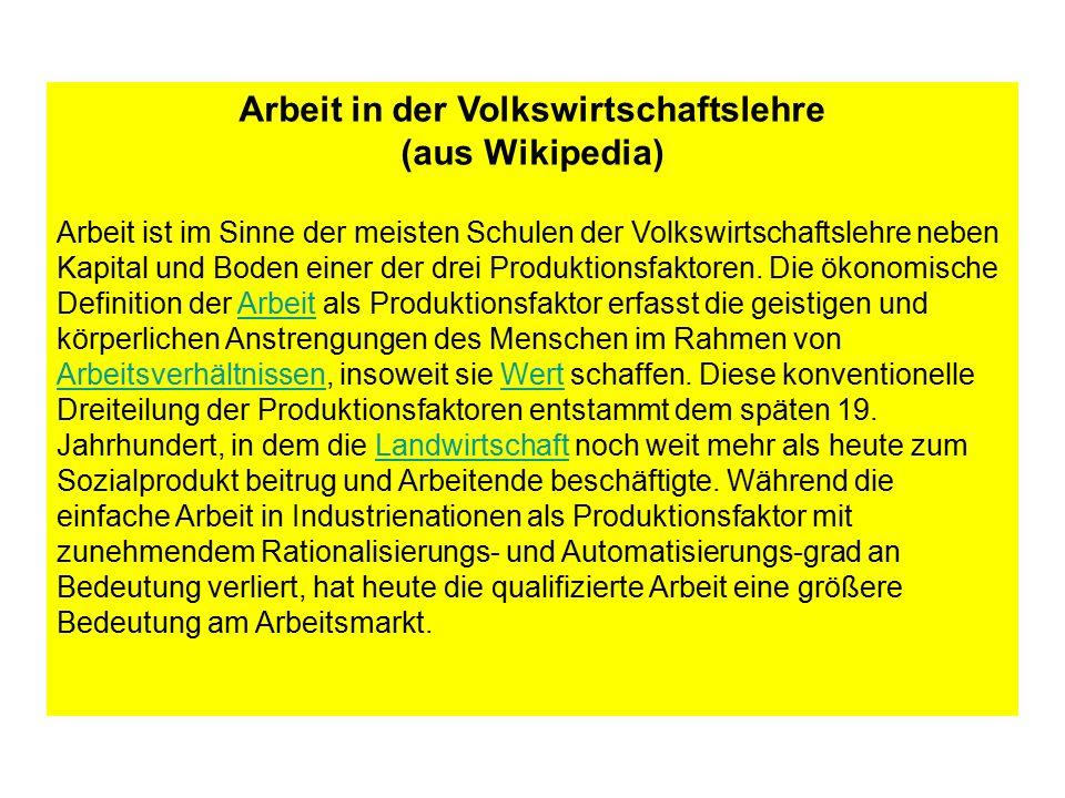Arbeit in der Volkswirtschaftslehre (aus Wikipedia) Arbeit ist im Sinne der meisten Schulen der Volkswirtschaftslehre neben Kapital und Boden einer de