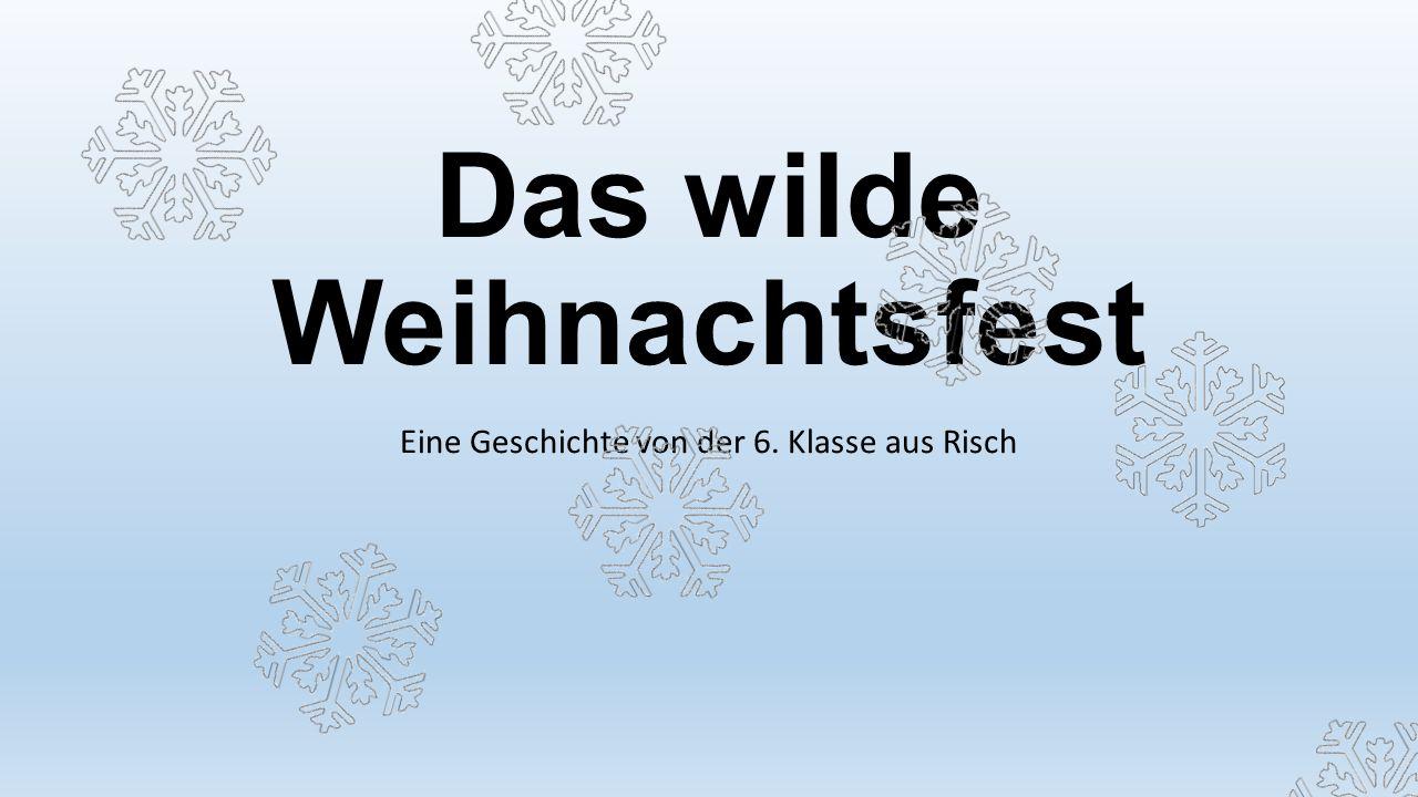 Das wilde Weihnachtsfest Eine Geschichte von der 6. Klasse aus Risch