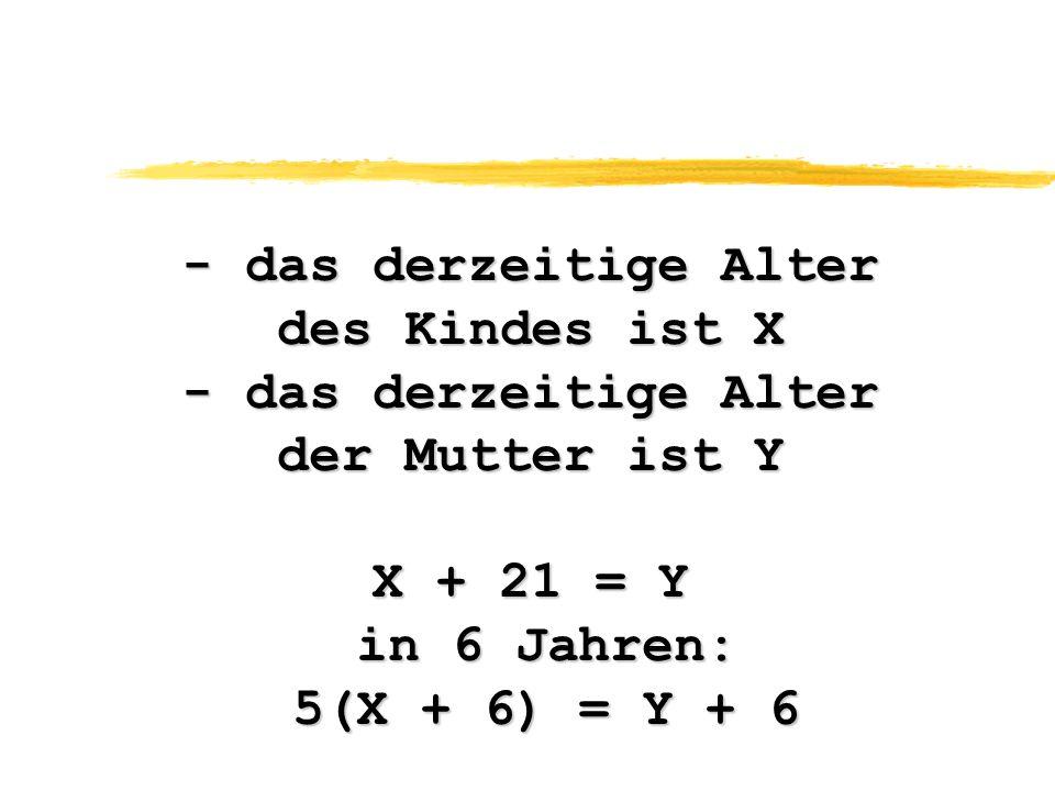- das derzeitige Alter des Kindes ist X - das derzeitige Alter der Mutter ist Y X + 21 = Y in 6 Jahren: in 6 Jahren: 5(X + 6) = Y + 6 5(X + 6) = Y + 6
