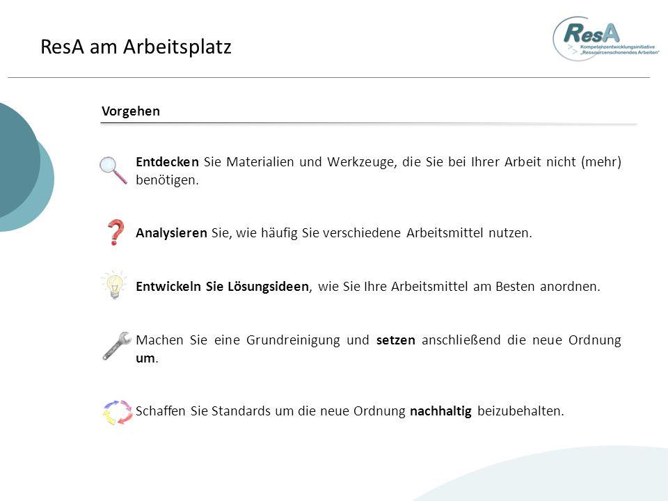 ResA am Arbeitsplatz Schritt 1 – Verschwendung entdecken Im ersten Schritt geht es darum, dass Sie sich einen Überblick über ihre Arbeitsmittel und -materialien verschaffen und diejenigen, die unnötig sind (also Verschwendung darstellen), identifizieren.